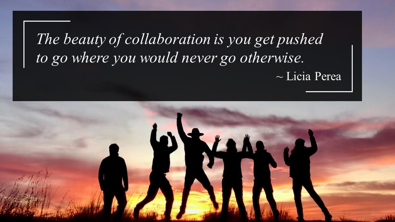 """The beauty of collaboration is you get pushed to go where you would never go otherwise. quote by Licia Perea."""